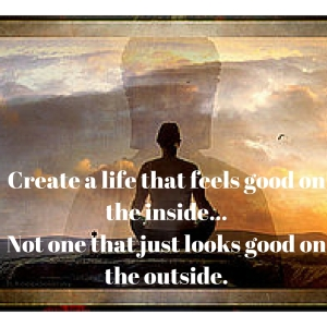 Create a life that feels good on the inside...Not one that just looks good on the outside.
