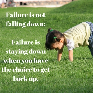 Failure is not falling down; Failure is staying down when you have the choice to get back up.