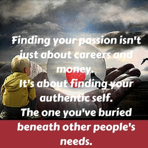 Finding your passion isn't just about careers and money. It's about finding your authentic self.The one you've buried beneath other people's needs. (2)
