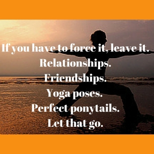 If you have to force it, leave it.Relationships.Friendships.Yoga poses. Perfect ponytails.Let that go.