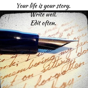 Your life is your story.Write well.Edit often.