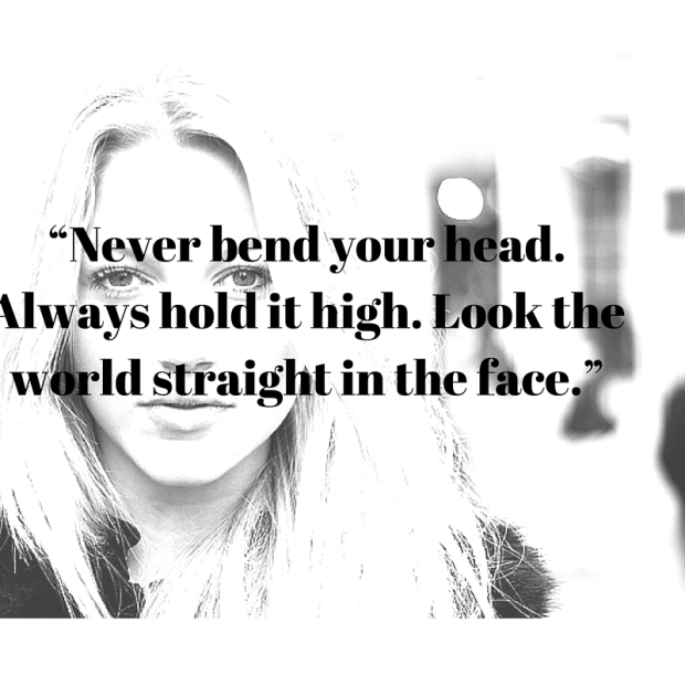 """Never bend your head. Always hold it high. Look the world straight in the face."""