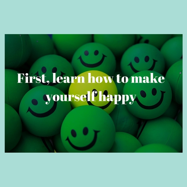 First, learn how to make yourself happy