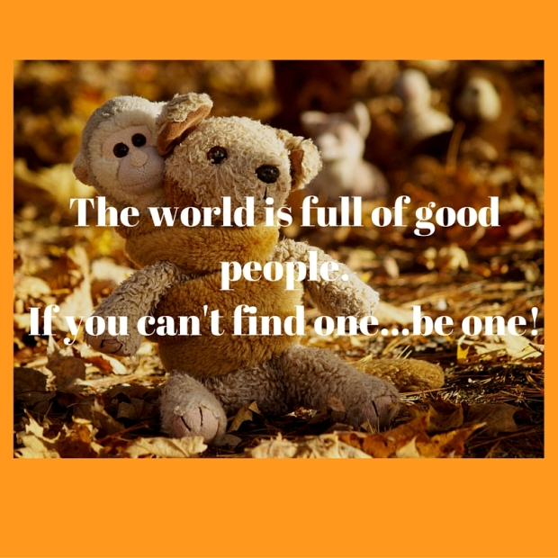 The world is full of good people.If you can't find one...be one!