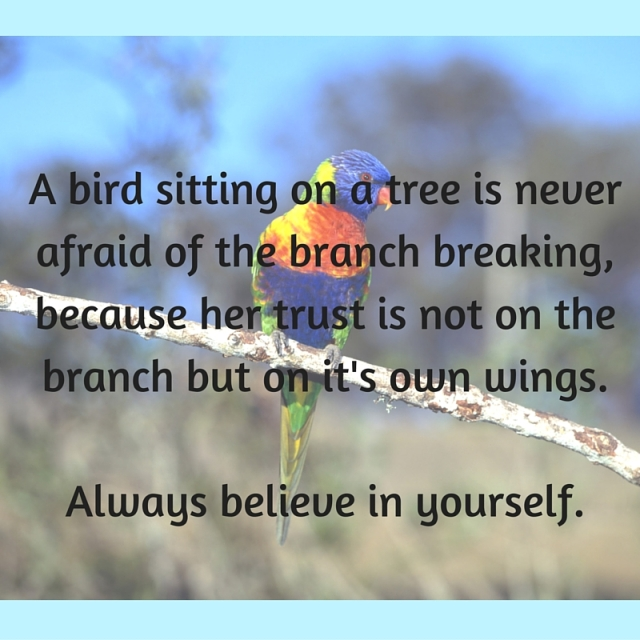 A bird sitting on a tree is never afraid of the branch breaking, because her trust is not on the branch but on it's own wings.Always believe in yourself.