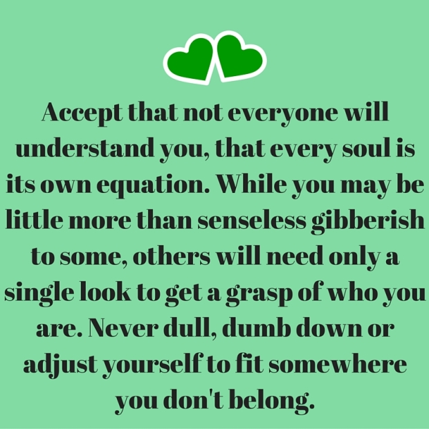 Accept that not everyone will understand you, that every soul is its own equation. While you may be little more than senseless gibberish to some, others will need only a single look to get a grasp of who you are. Never dull, dumb down or ad