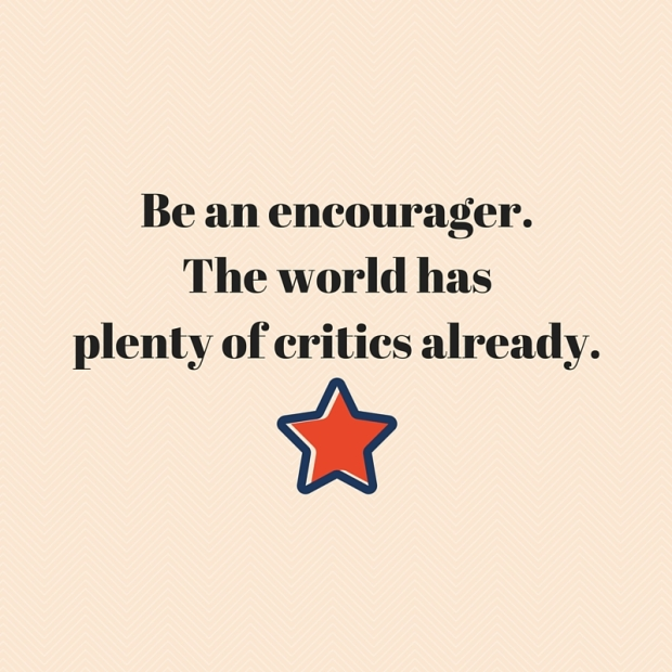 Be an encourager.The world has plenty of critics already.