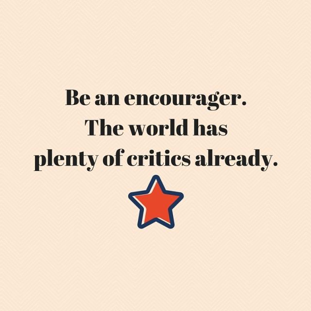 Be an encourager.The world has plenty of critics already.