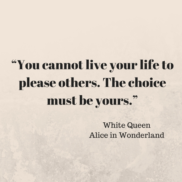 """You cannot live your life to please others. The choice must be yours."""