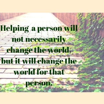 Helping a person will not necessarily change the world, but it will change the world for that person. (1)