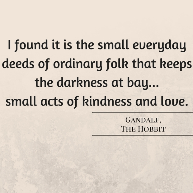 I found it is the small everyday deeds of ordinary folk that keeps the darkness at bay...small acts of kindness and love. (1)
