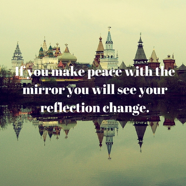 If you make peace with the mirror you will see your reflection change.