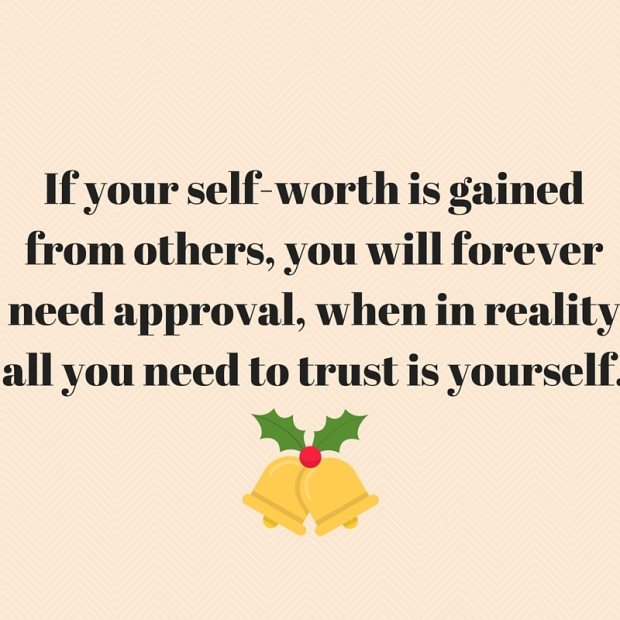 If your self-worth is gained from others, you will forever need approval, when in reality all you need to trust is yourself.