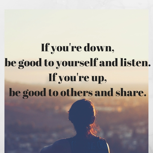 If you're down,be good to yourself and listen.If you're up,be good to others and share.