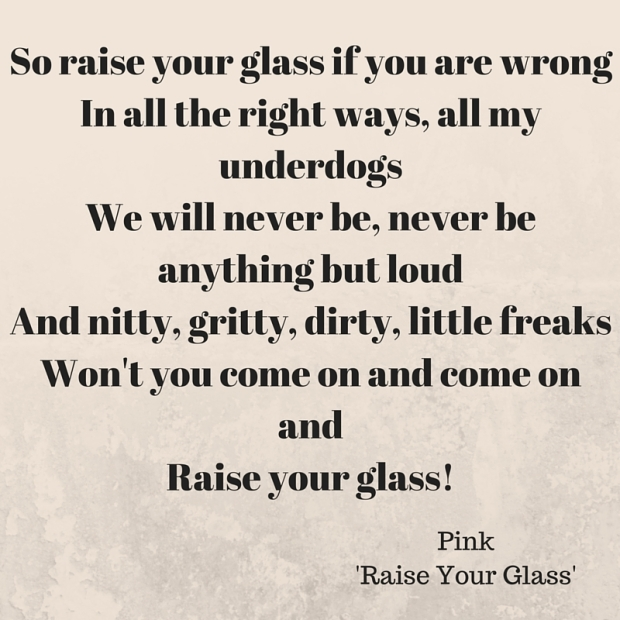 So raise your glass if you are wrongIn all the right ways, all my underdogsWe will never be, never be anything but loudAnd nitty, gritty, dirty, little freaksWon't you come on and come on andRaise your glass!Just come
