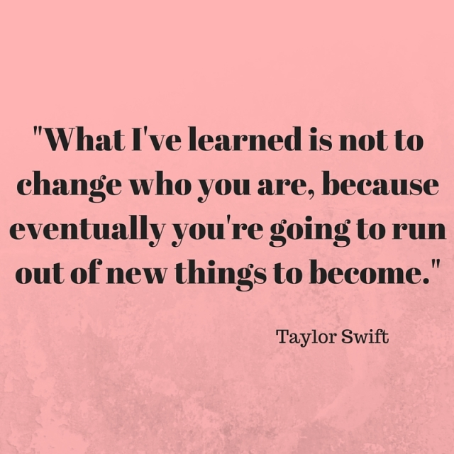 -What I've learned is not to change who you are, because eventually you're going to run out of new things to become.-