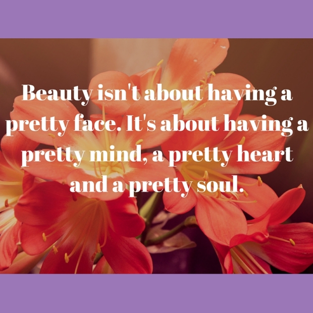 Beauty isn't about having a pretty face. It's about having a pretty mind, a pretty heart and a pretty soul.