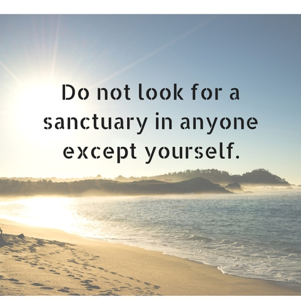 Do not look for a sanctuary in anyone except yourself.