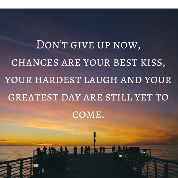 Don't give up now,chances are your best kiss, your hardest laugh and your greatest day are still yet to come.