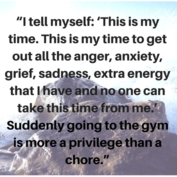 """I tell myself- 'This is my time. This is my time to get out all the anger, anxiety, grief, sadness, extra energy that I have and no one can take this time from me.' Suddenly going to the gym is more a privilege than a chore."""