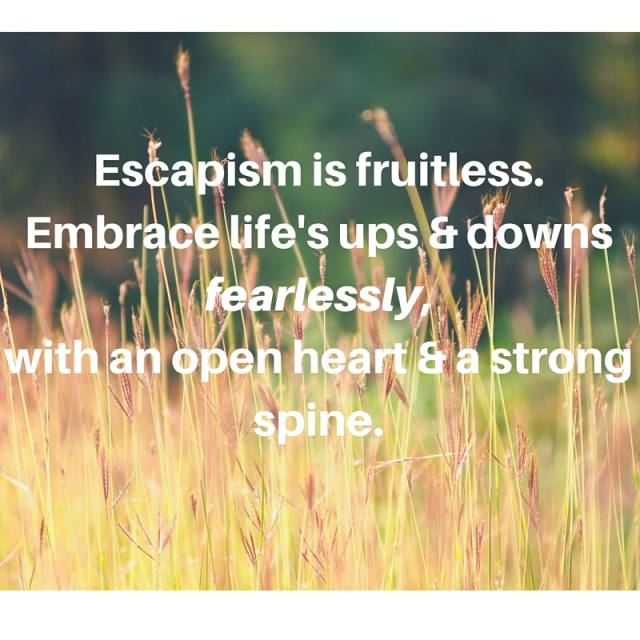 Escapism is fruitless.Embrace life's ups & downs fearlessly,with an open heart & a strong spine.