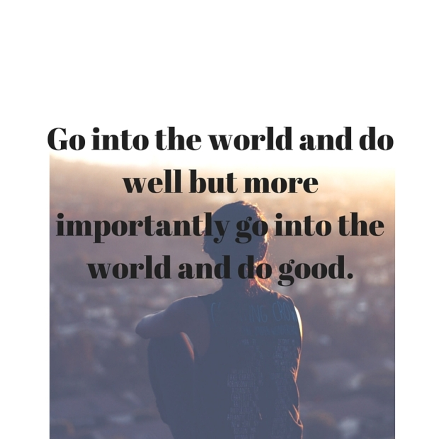 Go into the world and do well but more importantly go into the world and do good.