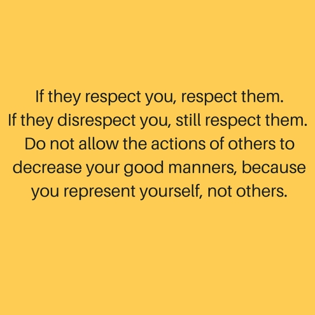 If they respect you, respect them.If they disrespect you, still respect them. Do not allow the actions of others to decrease your good manners, because you represent yourself, not others.