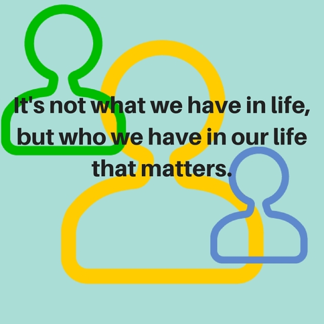 It's not what we have in life, but who we have in our life that matters.
