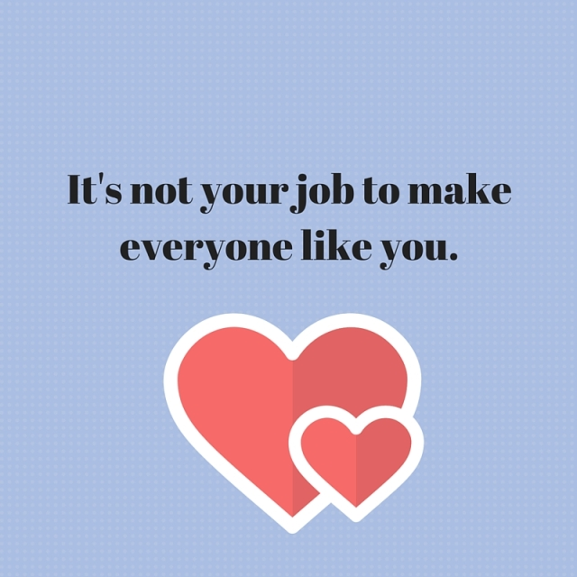It's not your job to make everyone like you.