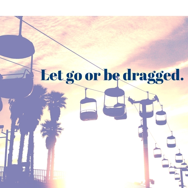 Let go or be dragged.