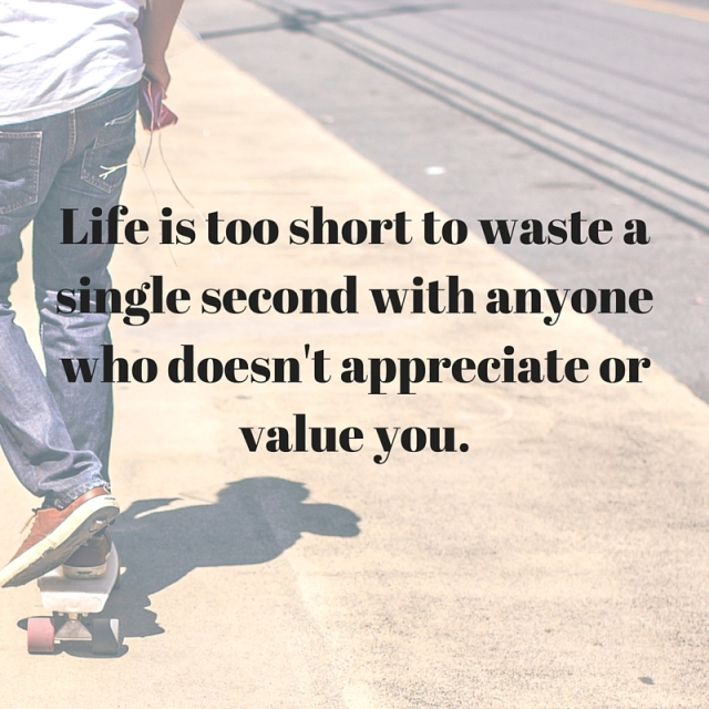 Life is too short to waste a single second with anyone who doesn't appreciate or value you.