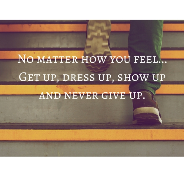 No matter how you feel...Get up, dress up, show up and never give up.