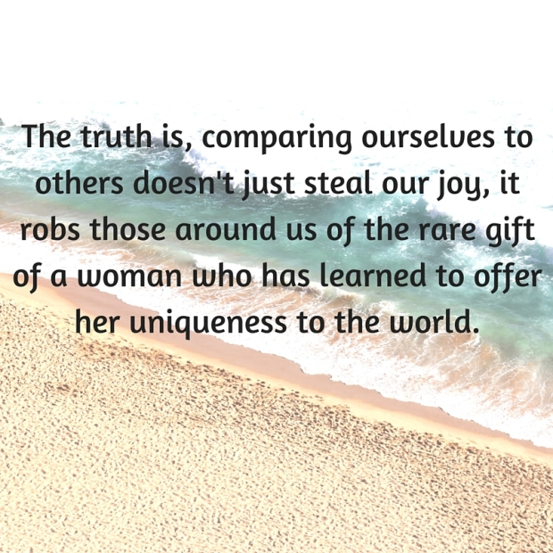 The truth is, comparing ourselves to others doesn't just steal our joy, it robs those around us of the rare gift of a woman who has learned to offer her uniqueness to the world.