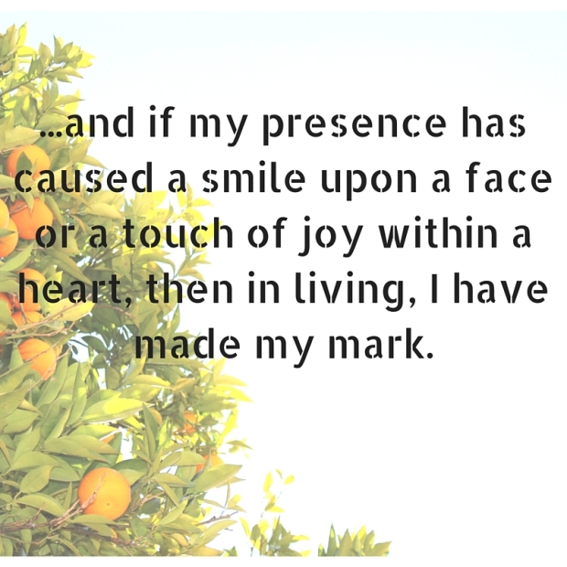 and if the essence of my being has caused a smile upon your face or a touch of joy within your heart, then in living, I have made my mark.