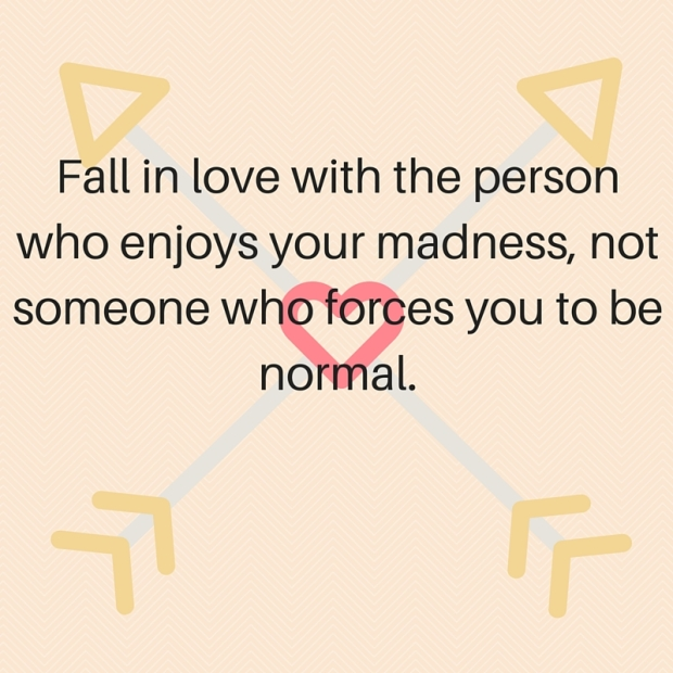 Fall in love with the person who enjoys your madness, not someone who forces you to be normal.