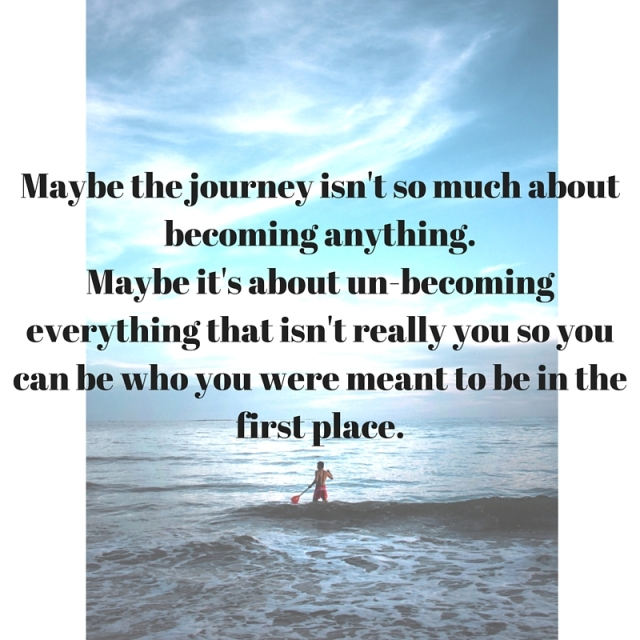 Maybe the journey isn't so much about becoming anything.Maybe it's about un-becoming everything that isn't really you so you can be who you were meant to be in the first place.