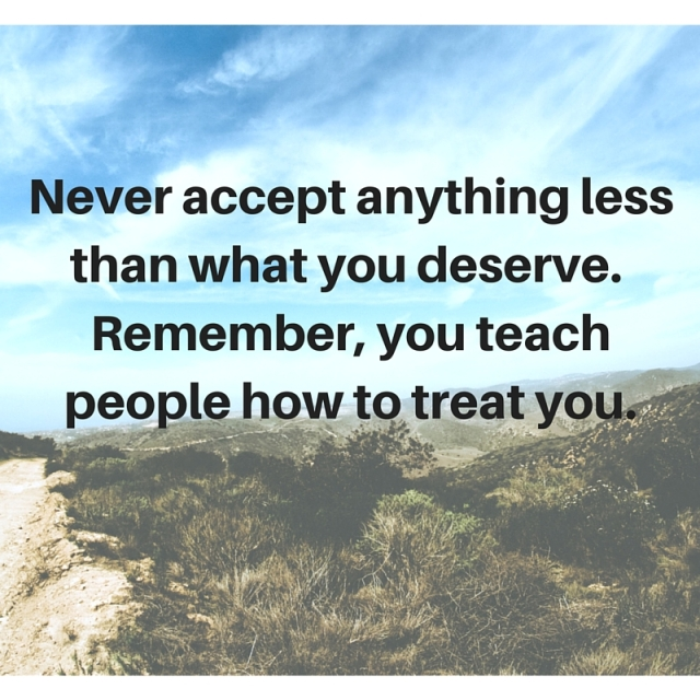 Never accept anything less than what you deserve. Remember, you teach people how to treat you.