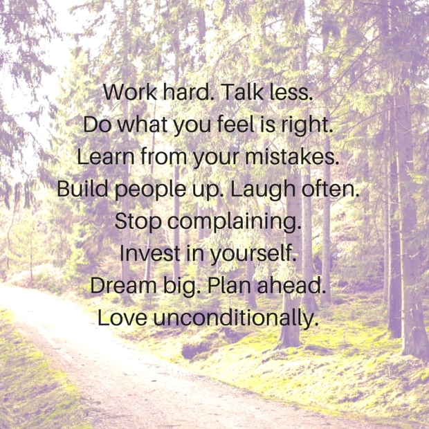 Work hard. Talk less.Do what you feel is right.Learn from your mistakes.Build people up. Laugh often.Stop complaining.Invest in yourself.Dream big. Plan ahead.Love unconditionally.