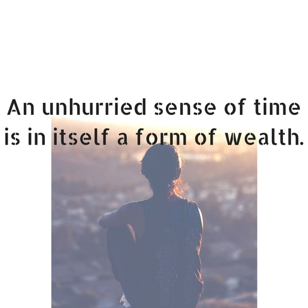 An unhurried sense of time is in itself a form of wealth. (1)
