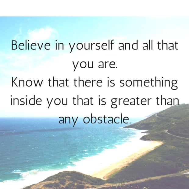 Believe in yourself and all that you are.Know that there is something inside you that is greater than any obstacle.
