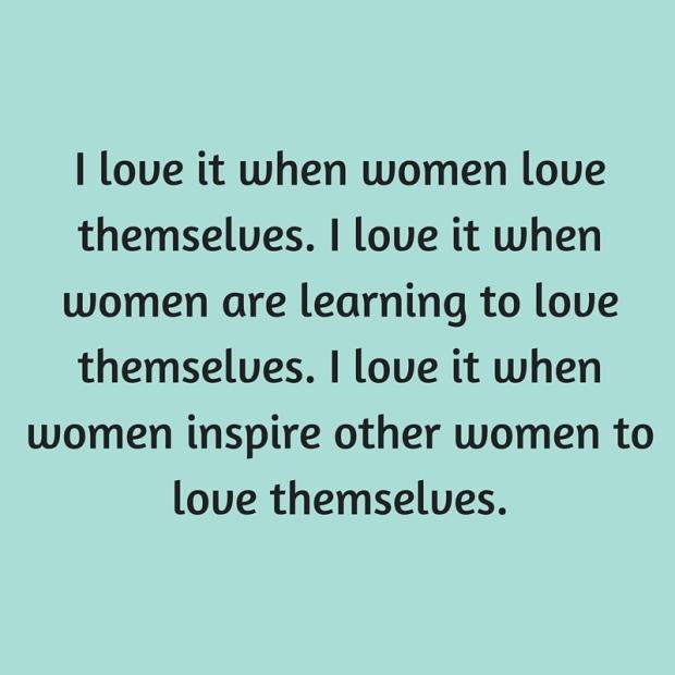I love it when women love themselves. I love it when women are learning to love themselves. I love it when women inspire other women to love themselves.