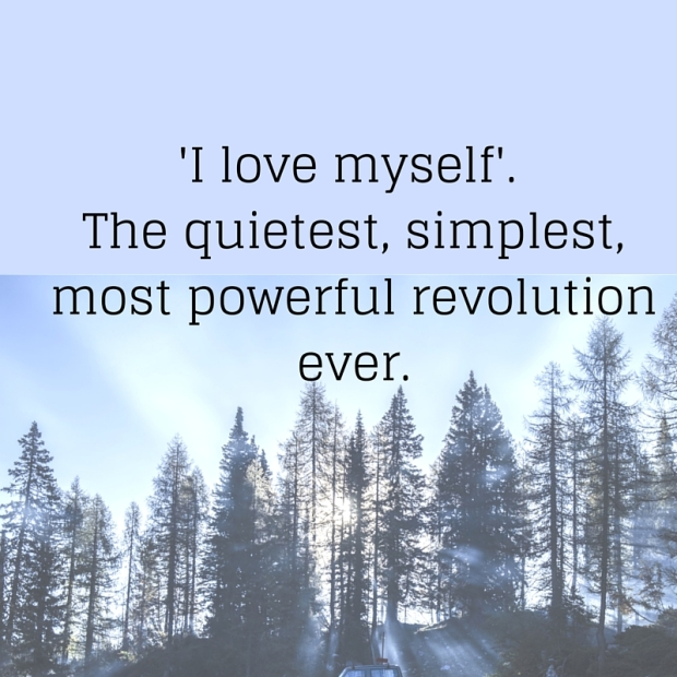 'I love myself'. The quietest, simplest, most powerful revolution ever.