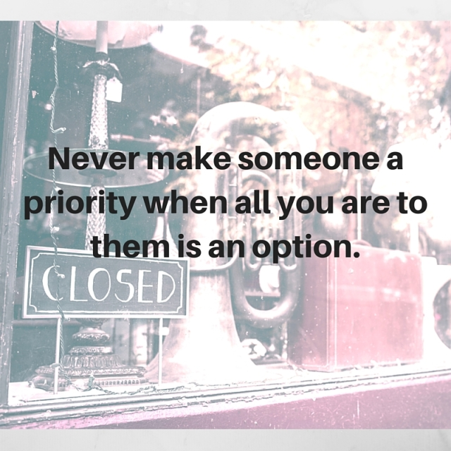 Never make someone a priority when all you are to them is an option.