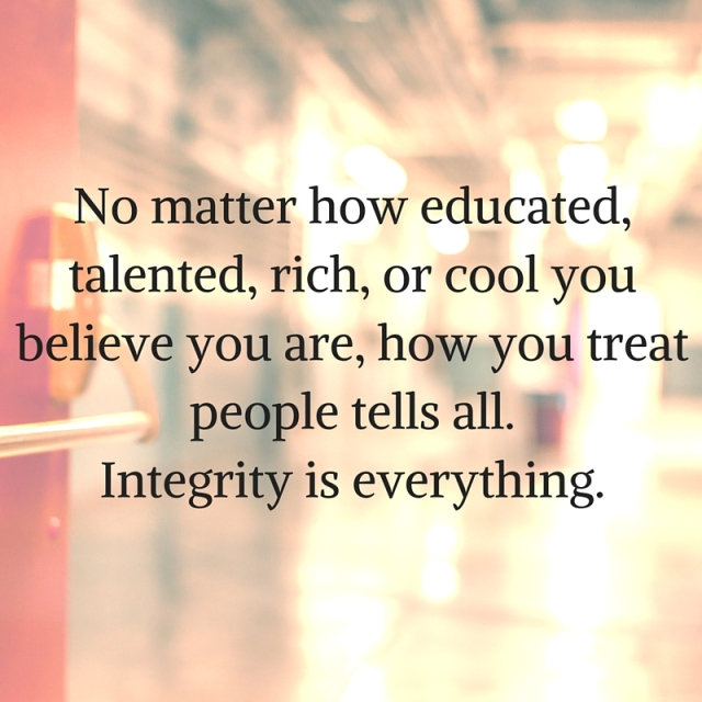 No matter how educated, talented, rich, or cool you believe you are, how you treat people tells all.Integrity is everything.