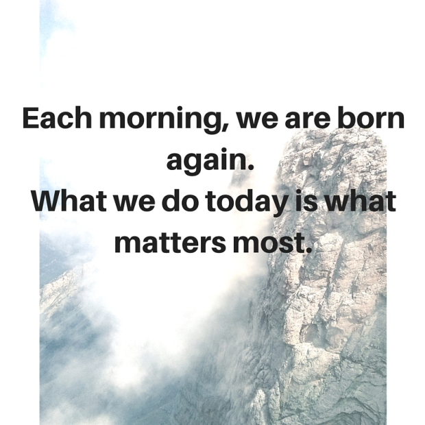 Each morning, we are born again. What we do today is what matters most.