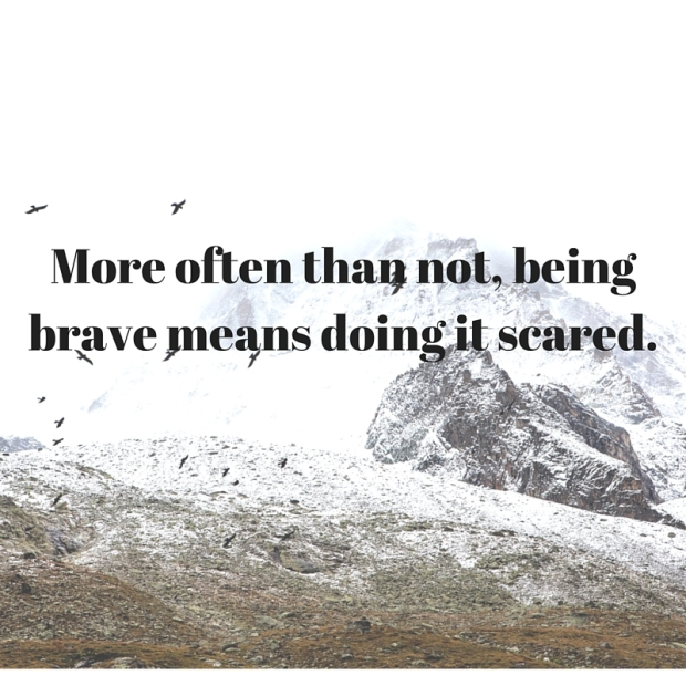 More often than not, being brave means doing it scared.
