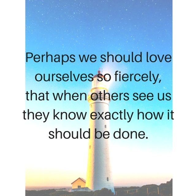 Perhaps we should love ourselves so fiercely,that when others see us they know exactly how it should be done.