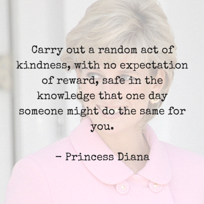 Carry out a random act of kindness, with no expectation of reward, safe in the knowledge that one day someone might do the same for you. Princess DianaRead more at_ https_www.brain