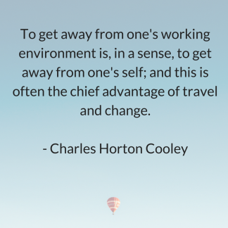 Charles Horton CooleyTo get away from one's working environment is, in a sense, to get away from one's self; and this is often the chief advantage of travel and change.