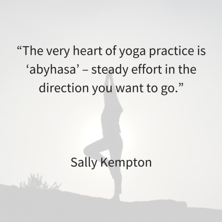 """The very heart of yoga practice is 'abyhasa_ – steady effort in the direction you want to go."""